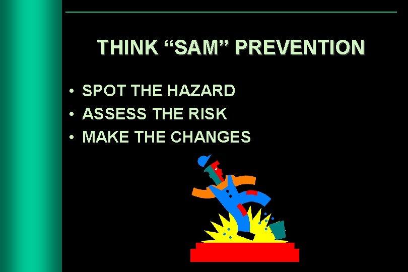 "THINK ""SAM"" PREVENTION • SPOT THE HAZARD • ASSESS THE RISK • MAKE THE"