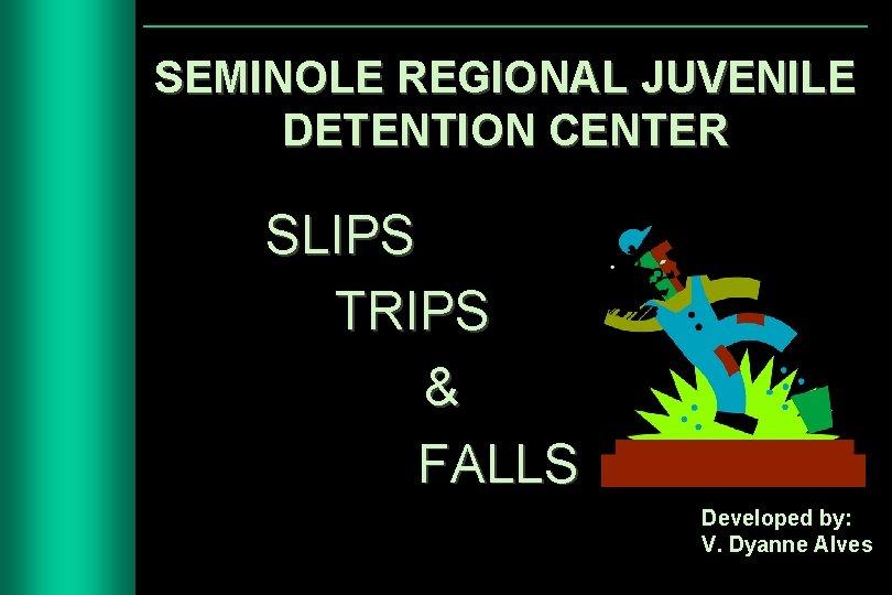 SEMINOLE REGIONAL JUVENILE DETENTION CENTER SLIPS TRIPS & FALLS Developed by: V. Dyanne Alves