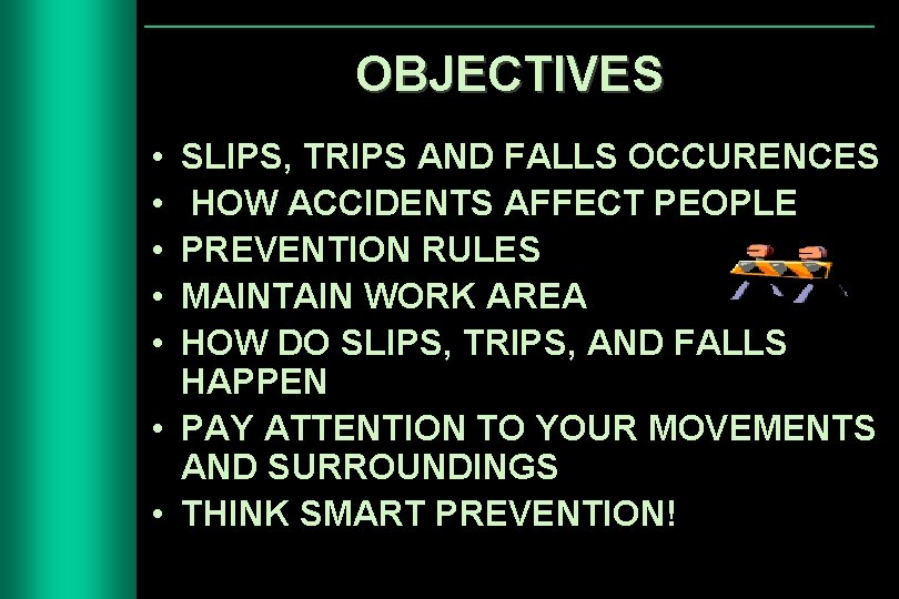 OBJECTIVES • • • SLIPS, TRIPS AND FALLS OCCURENCES HOW ACCIDENTS AFFECT PEOPLE PREVENTION