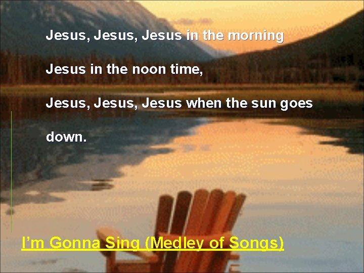 Jesus, Jesus in the morning Jesus in the noon time, Jesus, Jesus when the