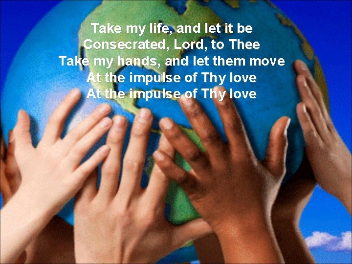 Take my life, and let it be Consecrated, Lord, to Thee Take my hands,
