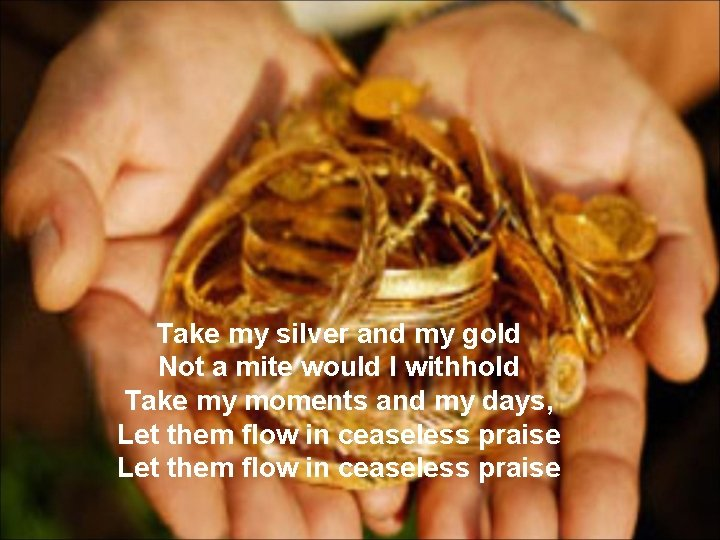 Take my silver and my gold Not a mite would I withhold Take my