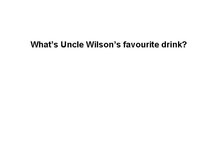 What's Uncle Wilson's favourite drink?