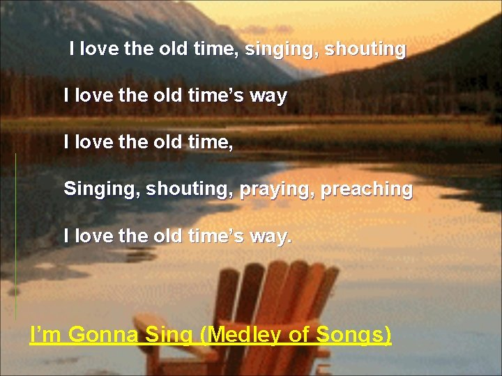 I love the old time, singing, shouting I love the old time's way
