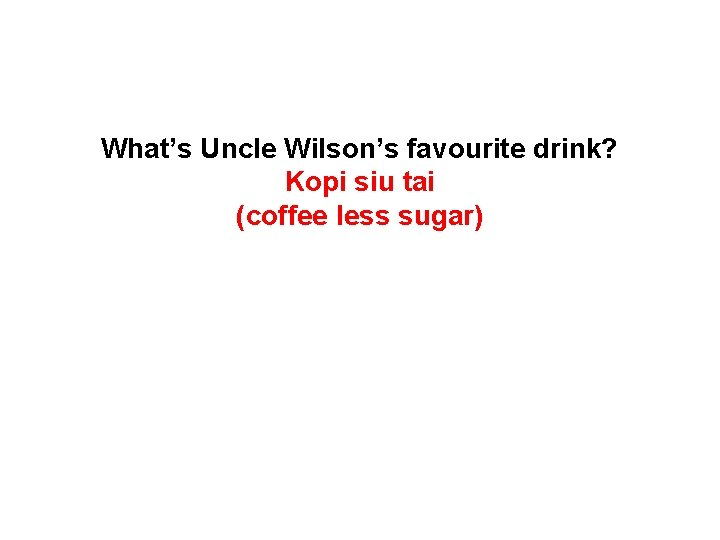 What's Uncle Wilson's favourite drink? Kopi siu tai (coffee less sugar)
