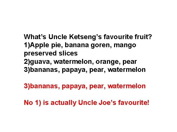 What's Uncle Ketseng's favourite fruit? 1)Apple pie, banana goren, mango preserved slices 2)guava, watermelon,