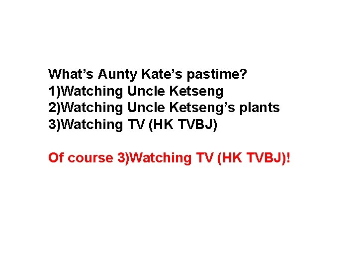 What's Aunty Kate's pastime? 1)Watching Uncle Ketseng 2)Watching Uncle Ketseng's plants 3)Watching TV (HK