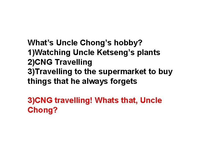 What's Uncle Chong's hobby? 1)Watching Uncle Ketseng's plants 2)CNG Travelling 3)Travelling to the supermarket