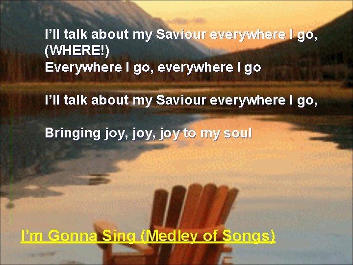 I'll talk about my Saviour everywhere I go, (WHERE!) Everywhere I go, everywhere I