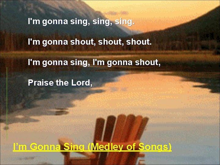 I'm gonna sing, sing. I'm gonna shout, shout. I'm gonna sing, I'm gonna shout,