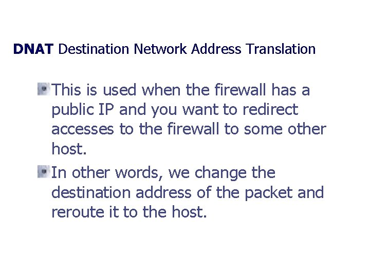 DNAT Destination Network Address Translation This is used when the firewall has a public