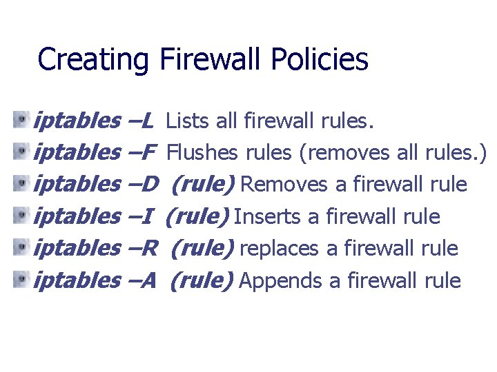 Creating Firewall Policies iptables –L Lists all firewall rules. iptables –F Flushes rules (removes