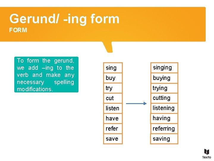 Gerund/ -ing form FORM To form the gerund, we add –ing to the verb