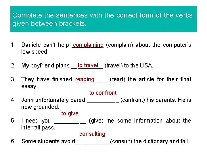Complete the sentences with the correct form of the verbs given between brackets. complaining