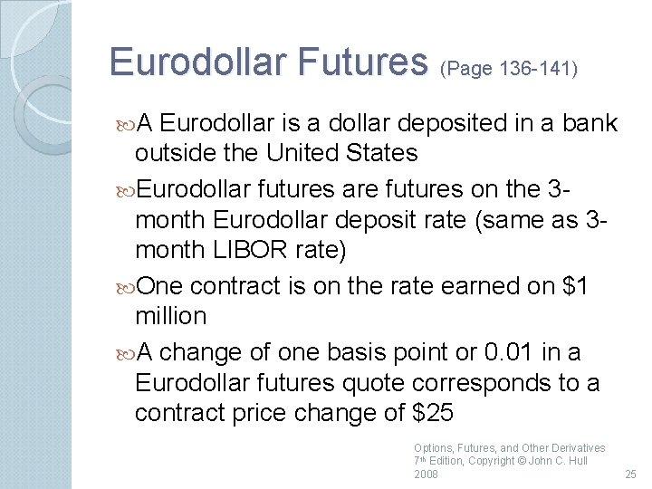 Eurodollar Futures (Page 136 141) A Eurodollar is a dollar deposited in a bank