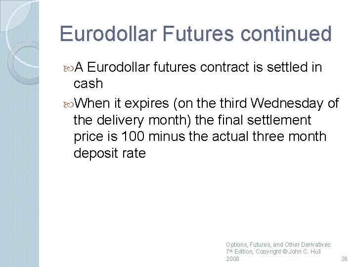 Eurodollar Futures continued A Eurodollar futures contract is settled in cash When it expires