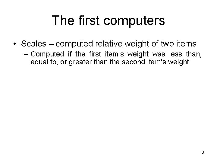 The first computers • Scales – computed relative weight of two items – Computed