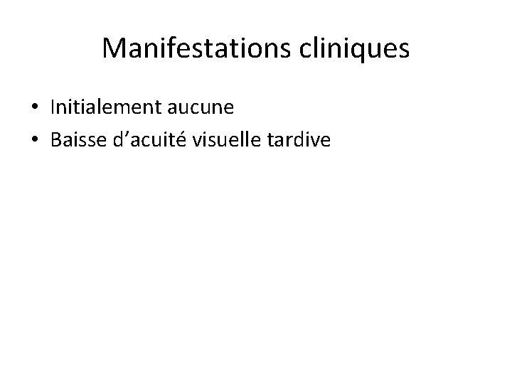 Manifestations cliniques • Initialement aucune • Baisse d'acuité visuelle tardive