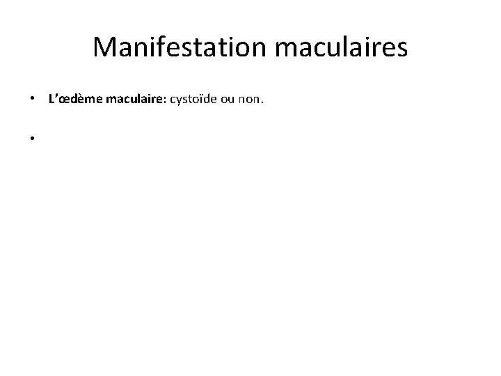 Manifestation maculaires • L'œdème maculaire: cystoïde ou non. •