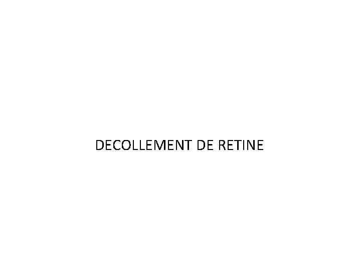 DECOLLEMENT DE RETINE