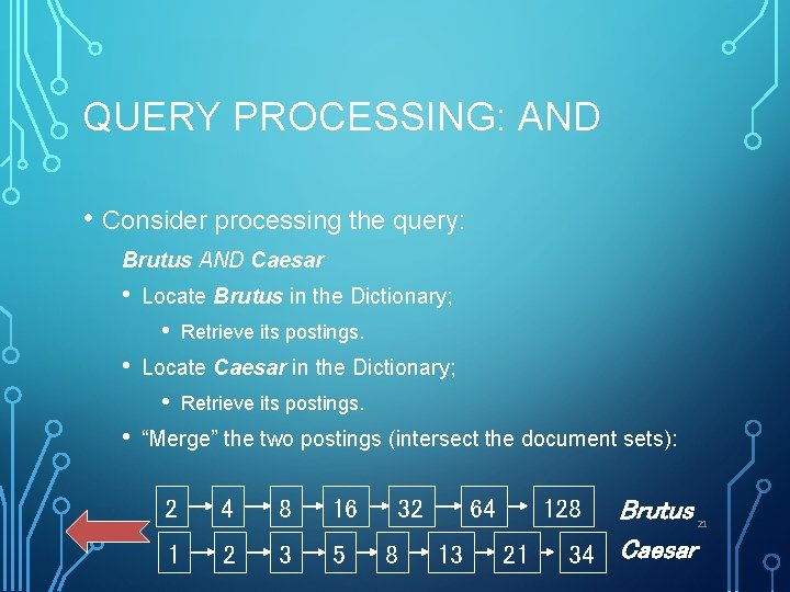 QUERY PROCESSING: AND • Consider processing the query: Brutus AND Caesar • Locate Brutus