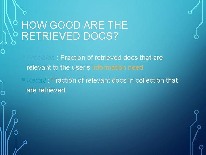 HOW GOOD ARE THE RETRIEVED DOCS? § Precision : Fraction of retrieved docs that