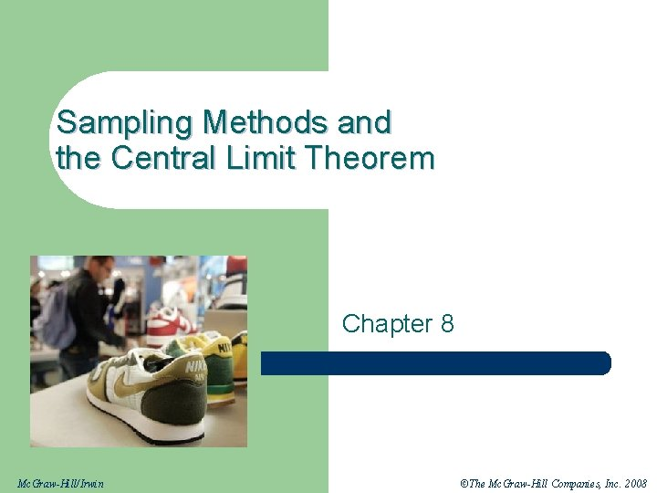 Sampling Methods and the Central Limit Theorem Chapter 8 Mc. Graw-Hill/Irwin ©The Mc. Graw-Hill