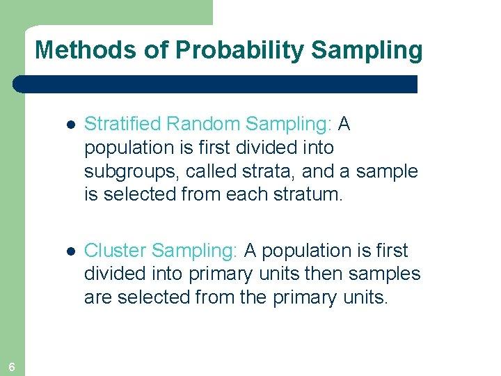 Methods of Probability Sampling 6 l Stratified Random Sampling: A population is first divided