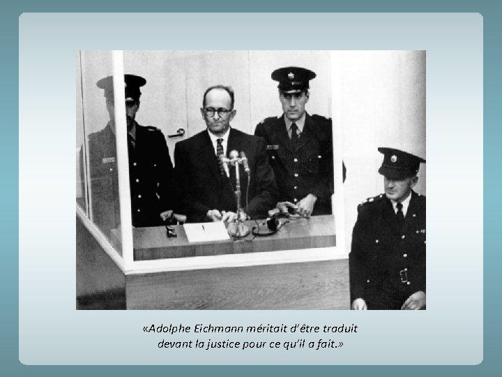 «Adolphe Eichmann méritait d'être traduit devant la justice pour ce qu'il a fait.