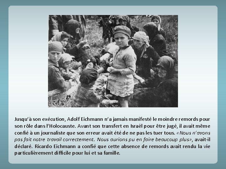 Jusqu'à son exécution, Adolf Eichmann n'a jamais manifesté le moindre remords pour son rôle