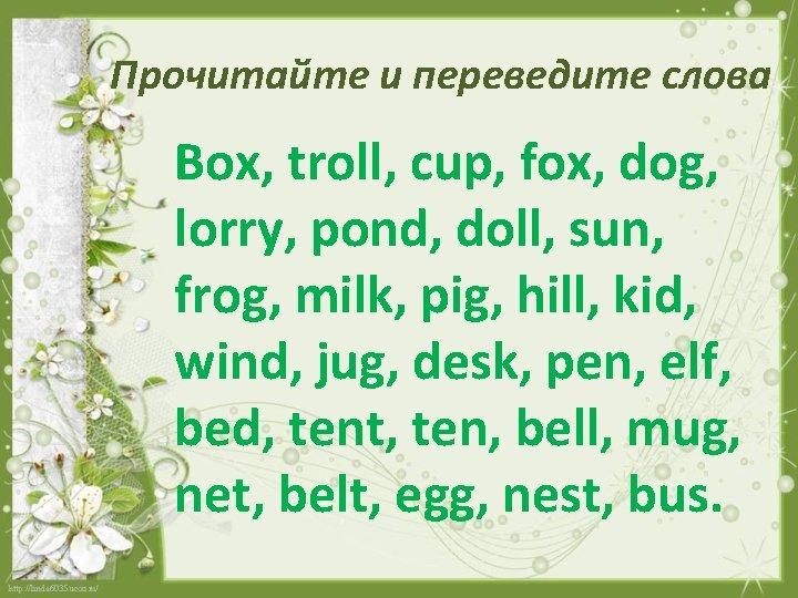 Прочитайте и переведите слова Box, troll, cup, fox, dog, lorry, pond, doll, sun, frog,
