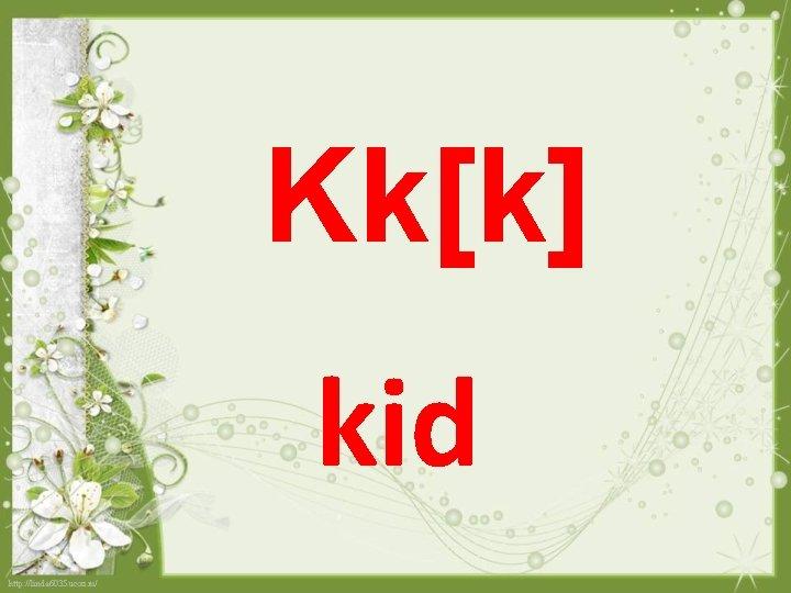 Kk[k] kid