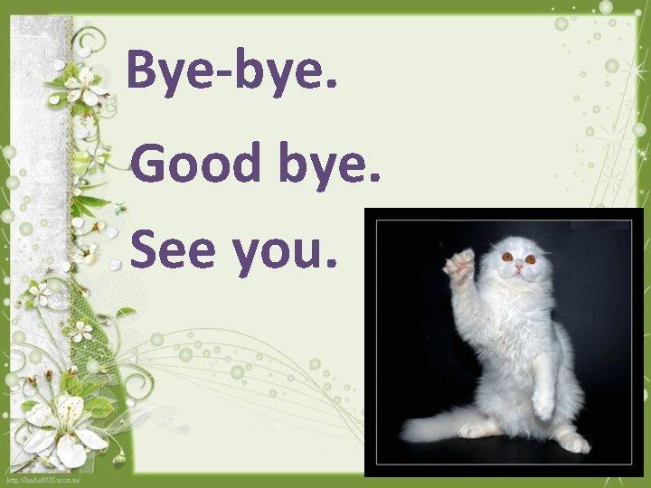 Bye-bye. Good bye. See you.