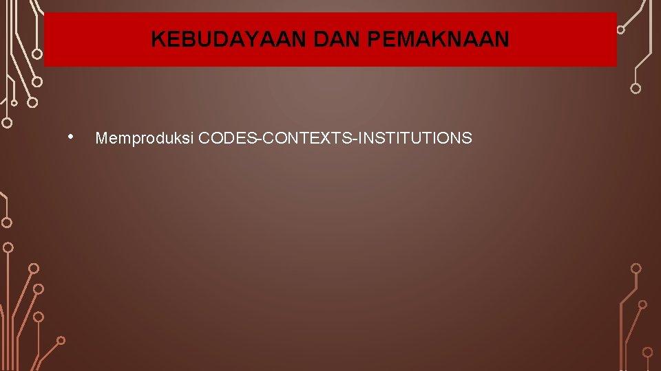 KEBUDAYAAN DAN PEMAKNAAN • Memproduksi CODES-CONTEXTS-INSTITUTIONS