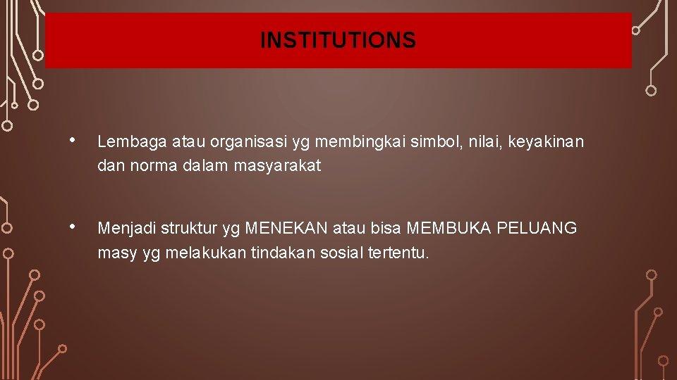 INSTITUTIONS • Lembaga atau organisasi yg membingkai simbol, nilai, keyakinan dan norma dalam masyarakat