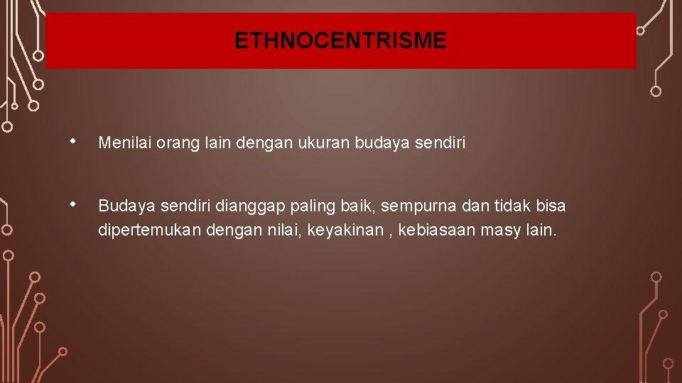 ETHNOCENTRISME • Menilai orang lain dengan ukuran budaya sendiri • Budaya sendiri dianggap paling