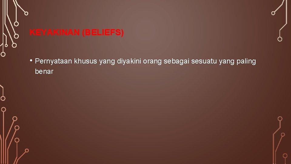 KEYAKINAN (BELIEFS) • Pernyataan khusus yang diyakini orang sebagai sesuatu yang paling benar
