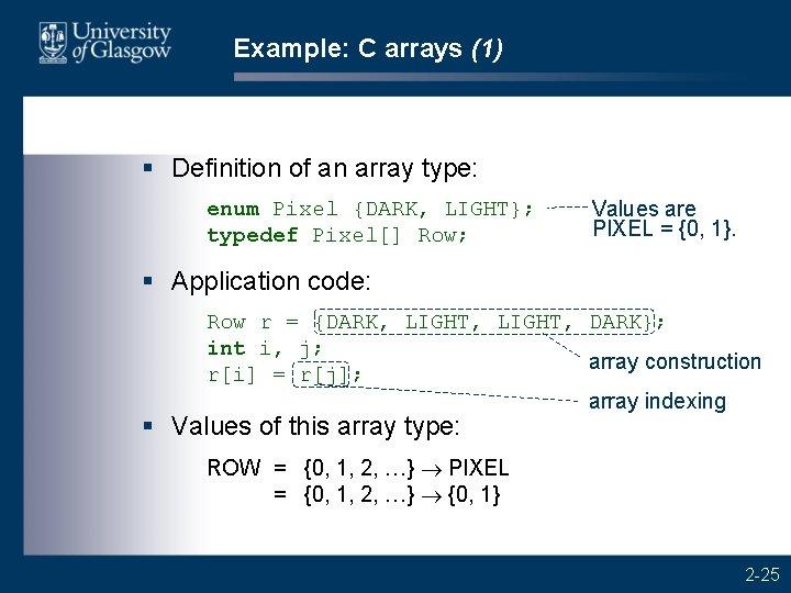 Example: C arrays (1) § Definition of an array type: enum Pixel {DARK, LIGHT};