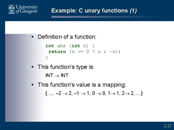 Example: C unary functions (1) § Definition of a function: int abs (int n)