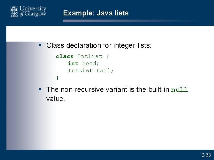 Example: Java lists § Class declaration for integer-lists: class Int. List { int head;