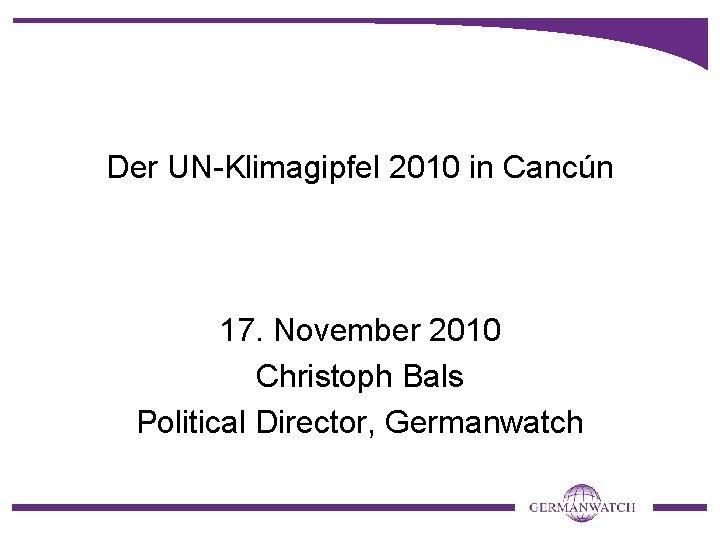 Der UN-Klimagipfel 2010 in Cancún 17. November 2010 Christoph Bals Political Director, Germanwatch