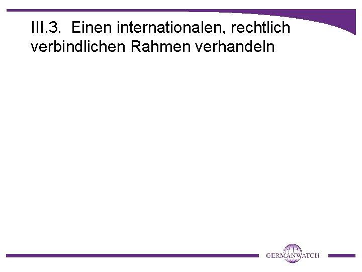 III. 3. Einen internationalen, rechtlich verbindlichen Rahmen verhandeln