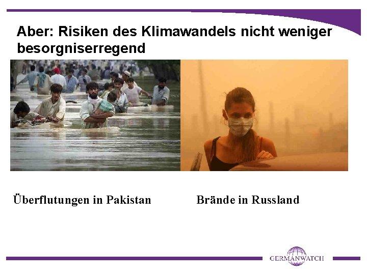 Aber: Risiken des Klimawandels nicht weniger besorgniserregend Überflutungen in Pakistan Brände in Russland