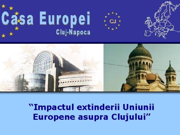"""""""Impactul extinderii Uniunii Europene asupra Clujului"""""""