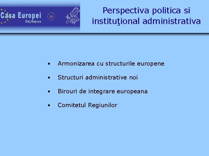 Perspectiva politica si instituţional administrativa • Armonizarea cu structurile europene • Structuri administrative noi