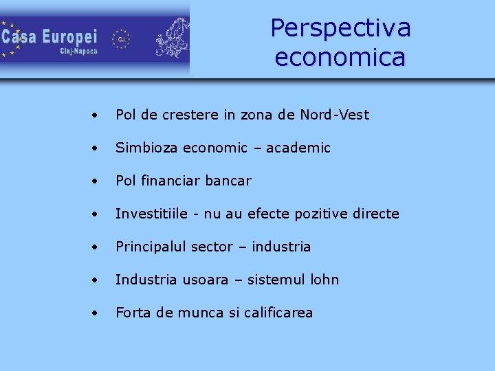 Perspectiva economica • Pol de crestere in zona de Nord-Vest • Simbioza economic –