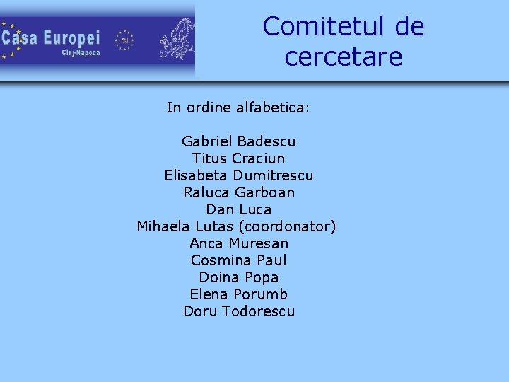 Comitetul de cercetare In ordine alfabetica: Gabriel Badescu Titus Craciun Elisabeta Dumitrescu Raluca Garboan