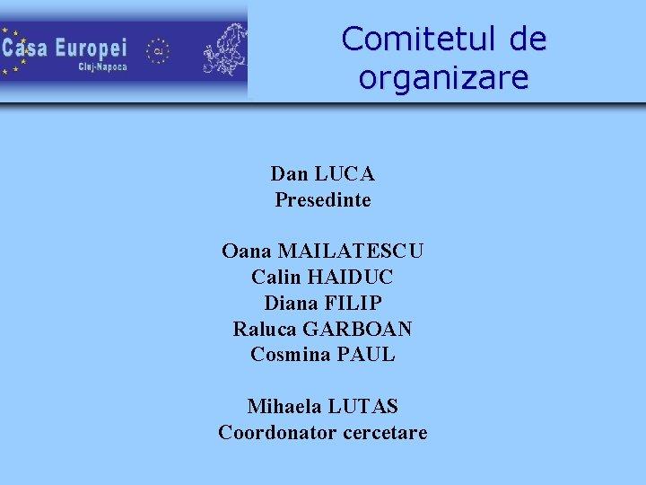 Comitetul de organizare Dan LUCA Presedinte Oana MAILATESCU Calin HAIDUC Diana FILIP Raluca GARBOAN