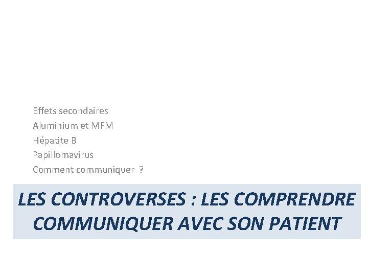 Effets secondaires Aluminium et MFM Hépatite B Papillomavirus Comment communiquer ? LES CONTROVERSES :