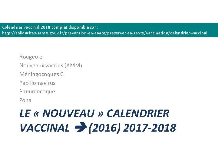 Calendrier vaccinal 2018 complet disponible sur : http: //solidarites-sante. gouv. fr/prevention-en-sante/preserver-sa-sante/vaccination/calendrier-vaccinal Rougeole Nouveaux vaccins